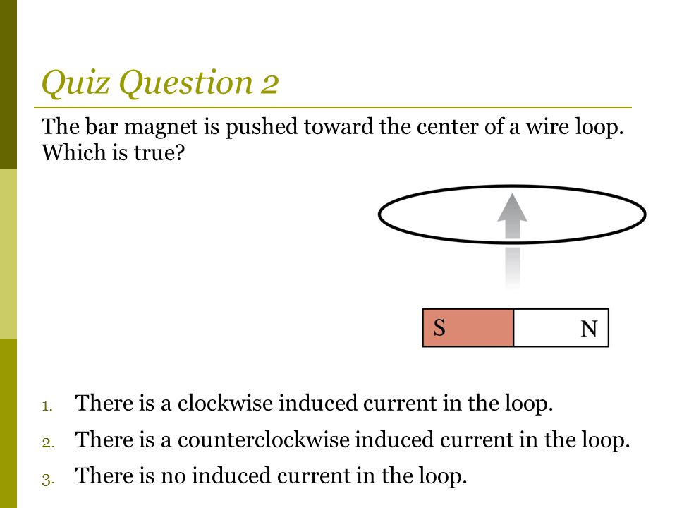 Quiz Question 2 The bar magnet is pushed toward the center of a wire loop. Which is true There is a clockwise induced current in the loop.