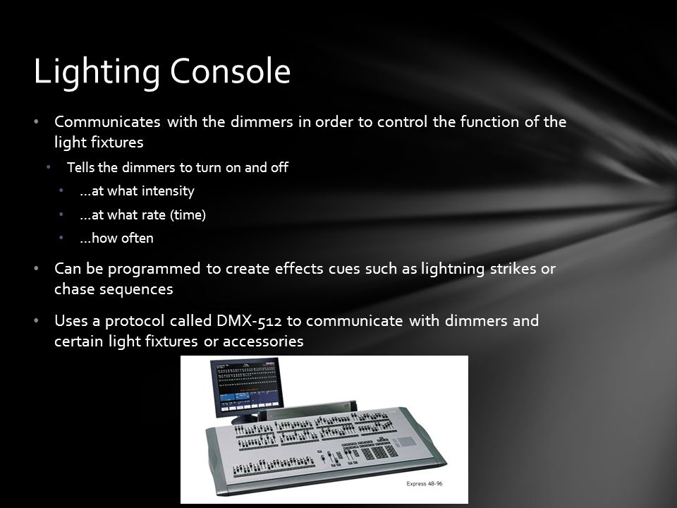 Lighting Console Communicates with the dimmers in order to control the function of the light fixtures.