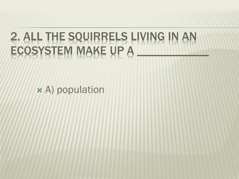 2. All the squirrels living in an ecosystem make up a ____________