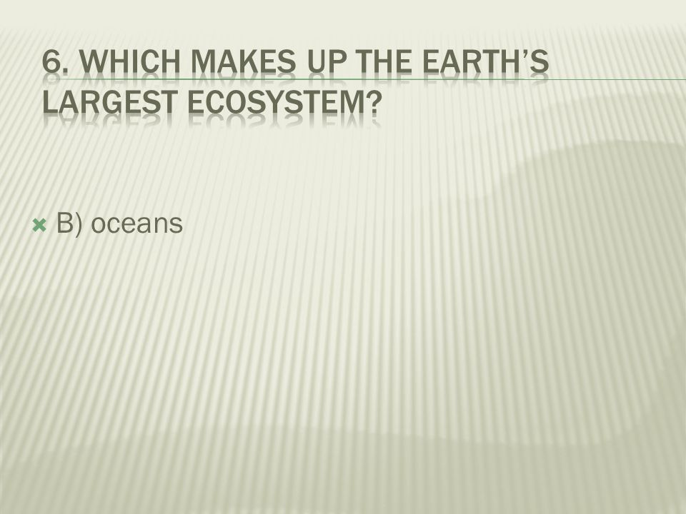 6. Which makes up the Earth's largest ecosystem