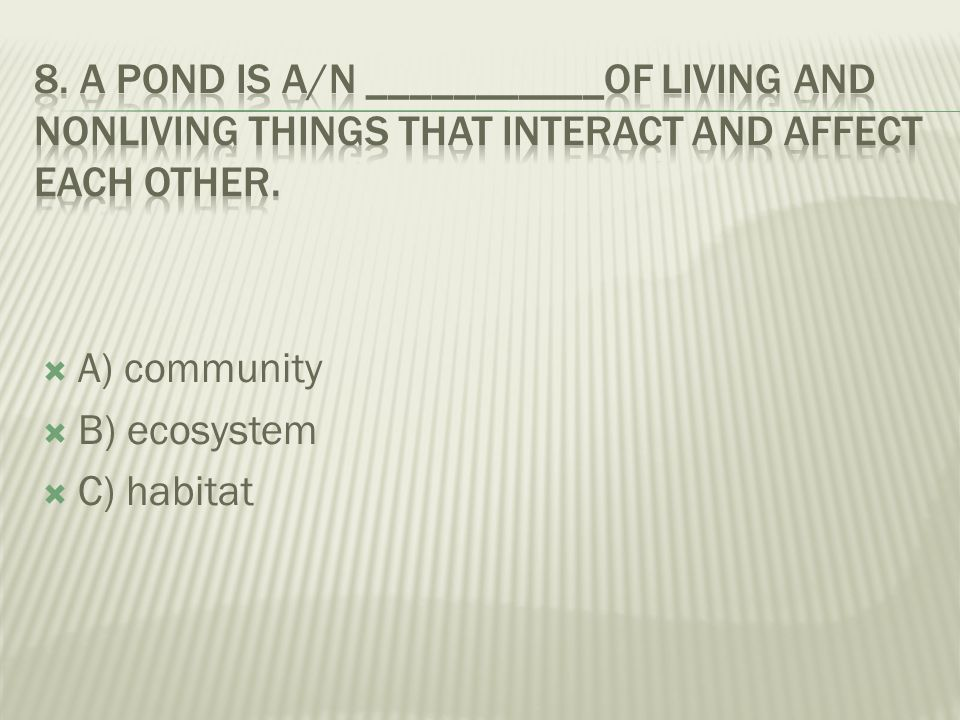 8. A pond is a/n ___________of living and nonliving things that interact and affect each other.
