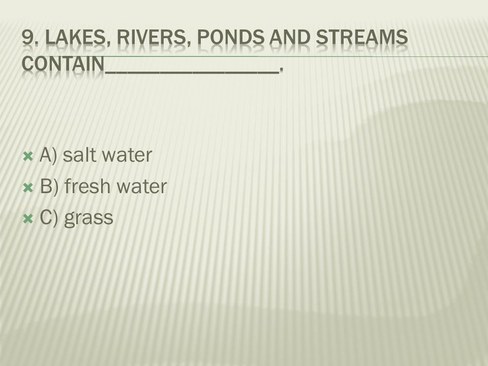 9. Lakes, rivers, ponds and streams contain________________.