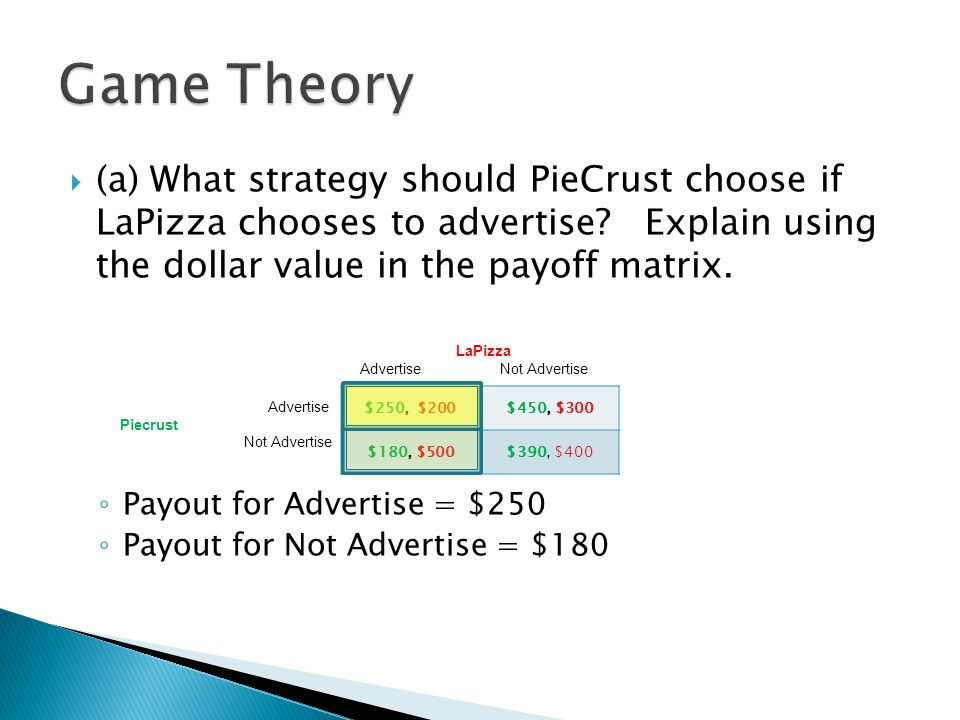 Game Theory (a) What strategy should PieCrust choose if LaPizza chooses to advertise Explain using the dollar value in the payoff matrix.