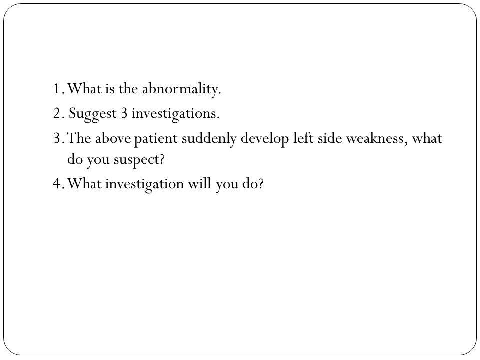 1. What is the abnormality. 2. Suggest 3 investigations. 3