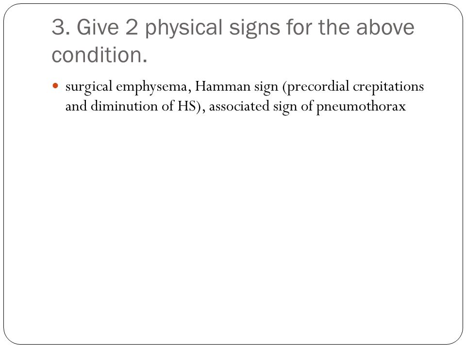 3. Give 2 physical signs for the above condition.