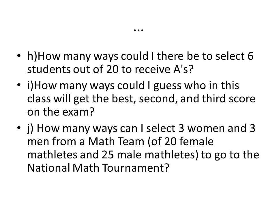 … h)How many ways could I there be to select 6 students out of 20 to receive A s