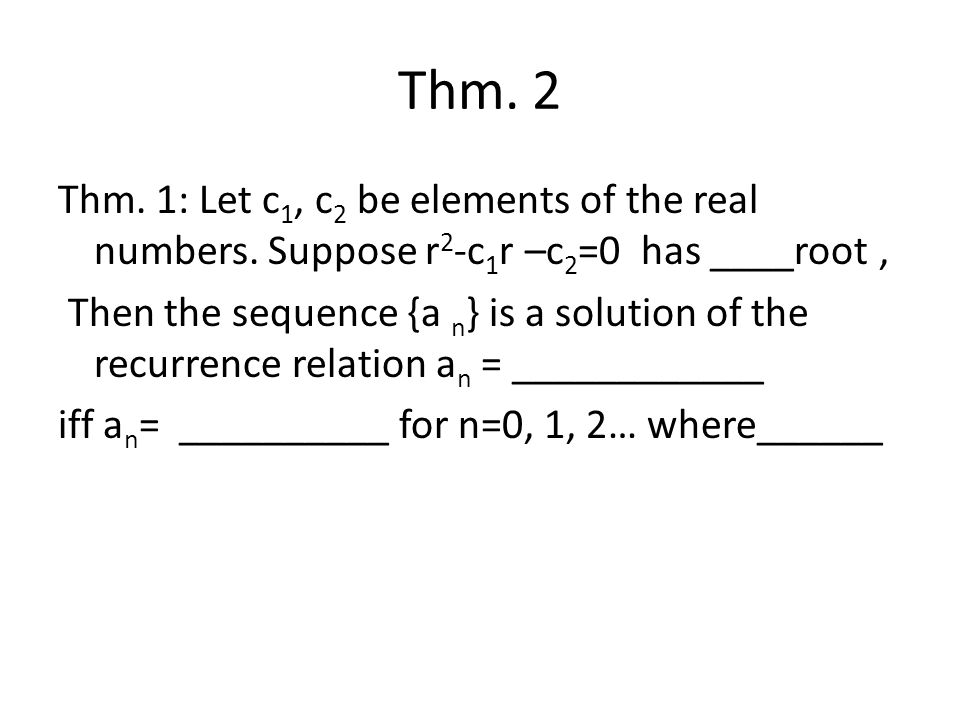 Thm. 2 Thm. 1: Let c1, c2 be elements of the real numbers. Suppose r2-c1r –c2=0 has ____root ,