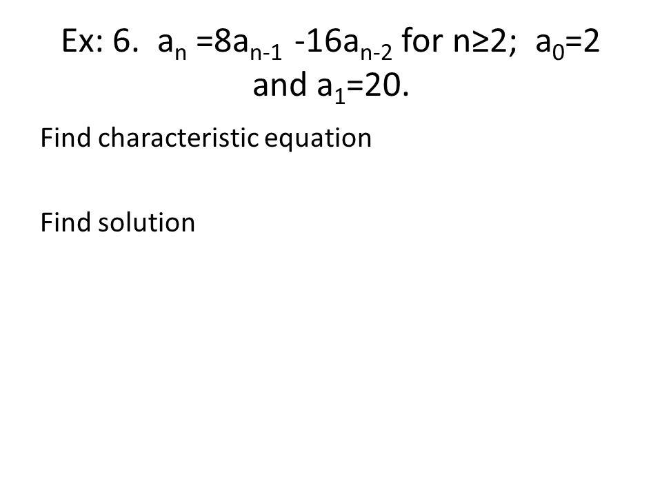 Ex: 6. an =8an-1 -16an-2 for n≥2; a0=2 and a1=20.