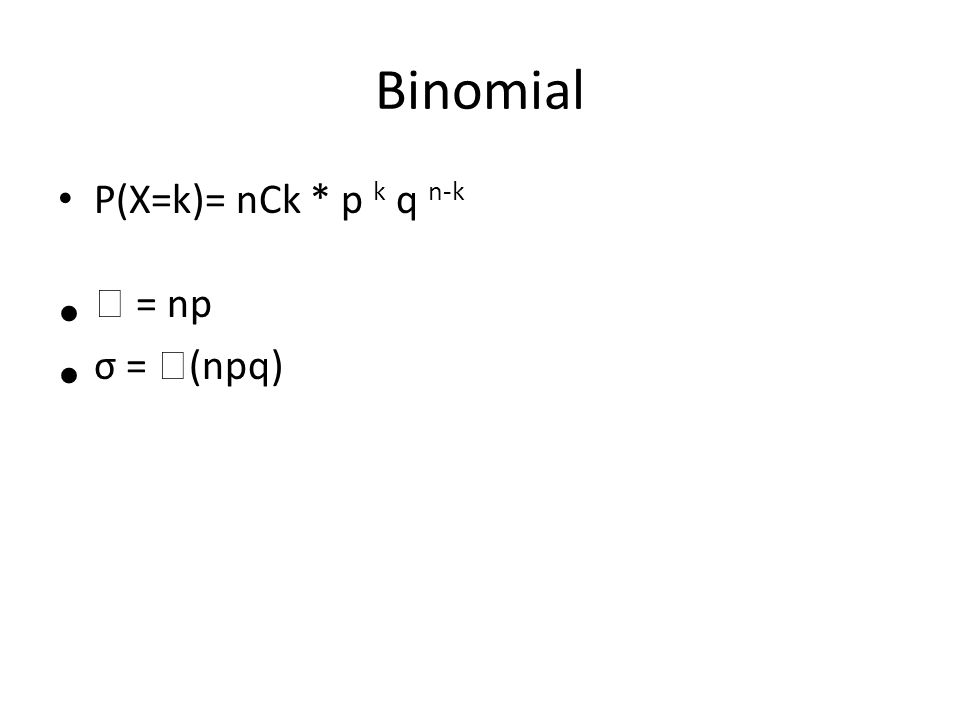Binomial P(X=k)= nCk * p k q n-k  = np σ = (npq)