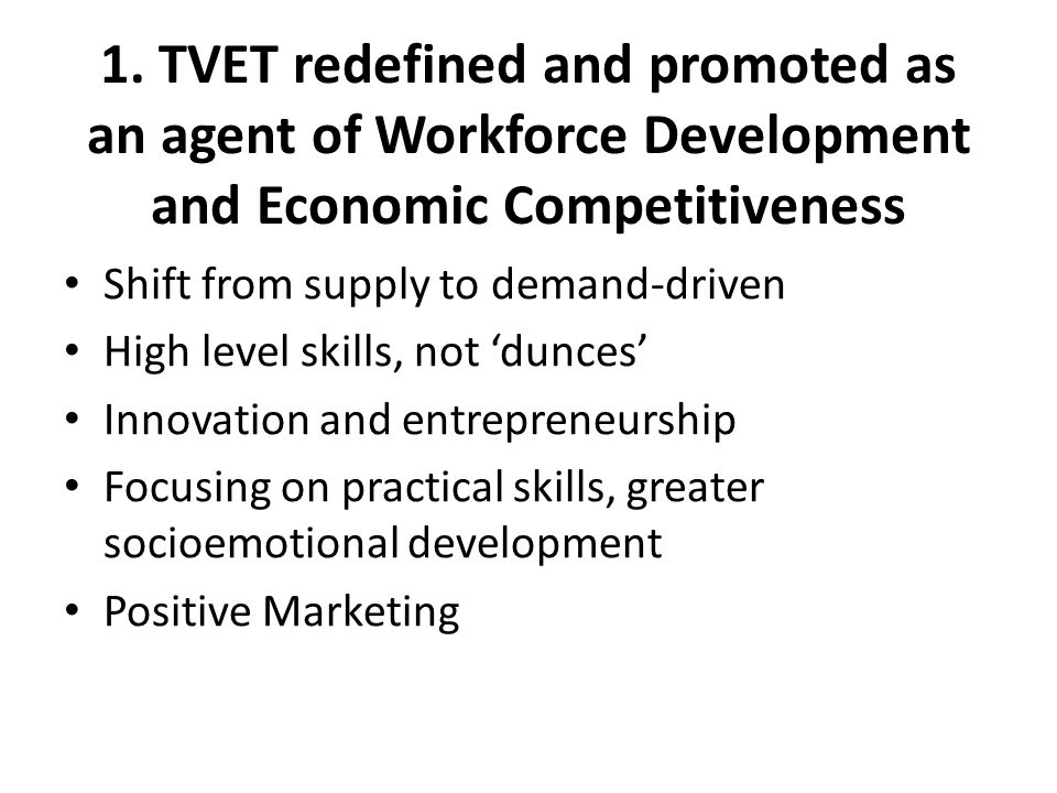 1. TVET redefined and promoted as an agent of Workforce Development and Economic Competitiveness