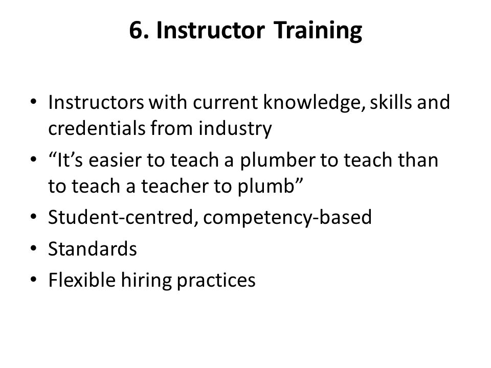 6. Instructor Training Instructors with current knowledge, skills and credentials from industry.
