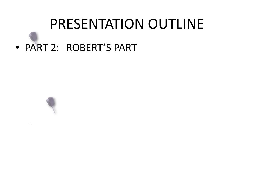 PRESENTATION OUTLINE PART 2: ROBERT'S PART -