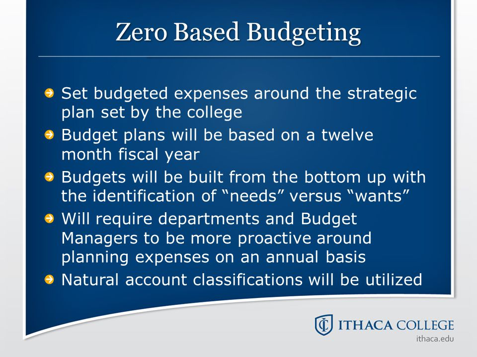 Zero Based Budgeting Set budgeted expenses around the strategic plan set by the college. Budget plans will be based on a twelve month fiscal year.