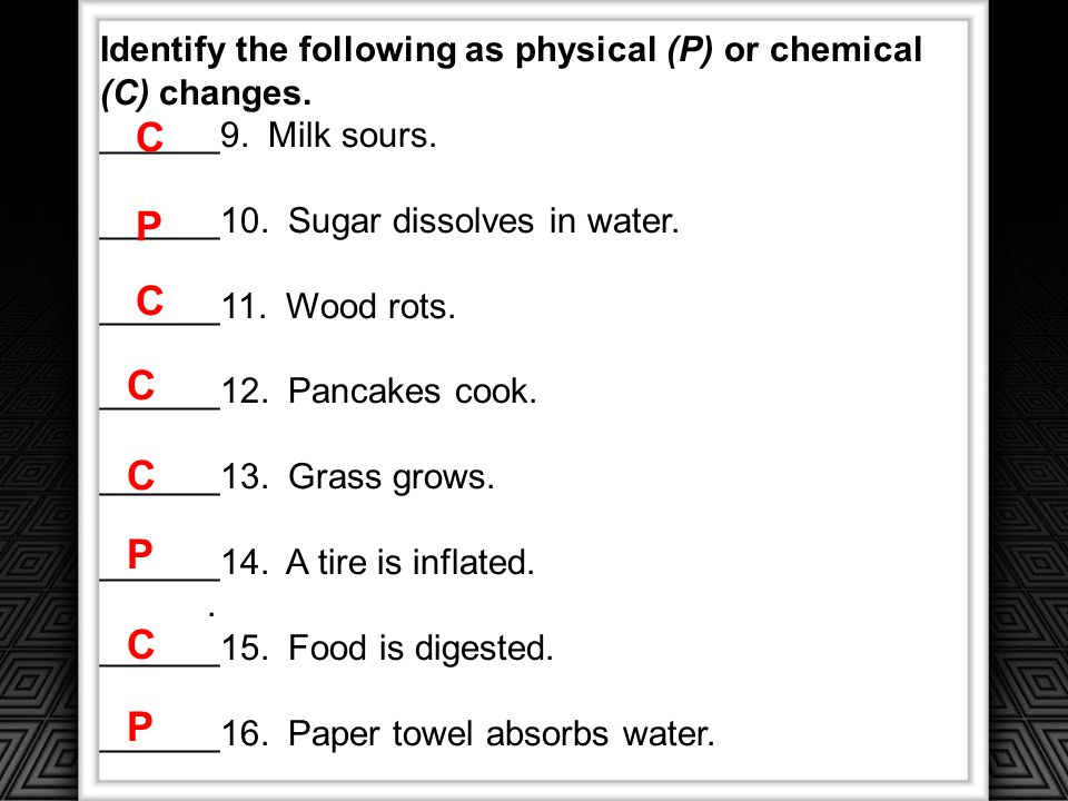 Identify the following as physical (P) or chemical (C) changes.