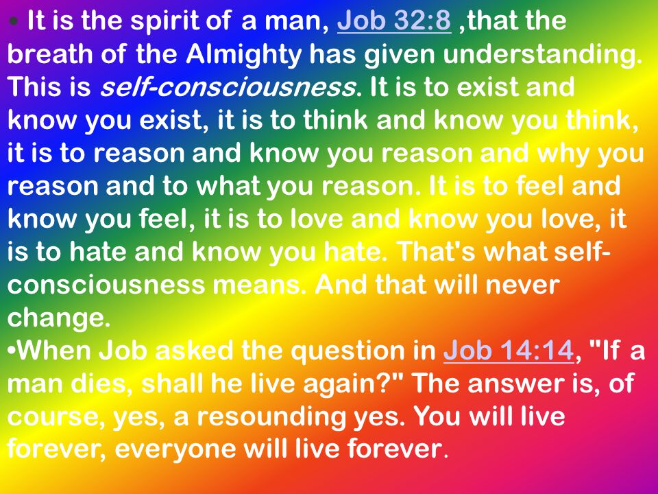 It is the spirit of a man, Job 32:8 ,that the breath of the Almighty has given understanding. This is self-consciousness. It is to exist and know you exist, it is to think and know you think, it is to reason and know you reason and why you reason and to what you reason. It is to feel and know you feel, it is to love and know you love, it is to hate and know you hate. That s what self-consciousness means. And that will never change.