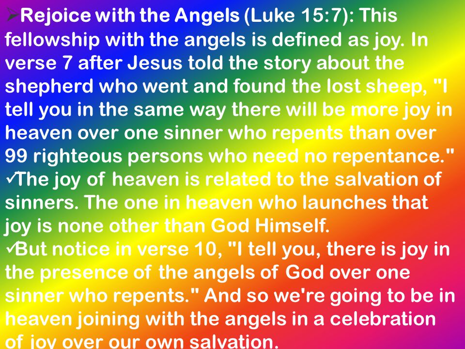 Rejoice with the Angels (Luke 15:7): This fellowship with the angels is defined as joy. In verse 7 after Jesus told the story about the shepherd who went and found the lost sheep, I tell you in the same way there will be more joy in heaven over one sinner who repents than over 99 righteous persons who need no repentance.
