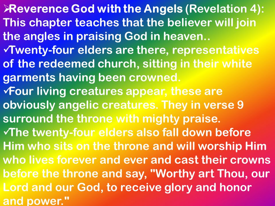 Reverence God with the Angels (Revelation 4): This chapter teaches that the believer will join the angles in praising God in heaven..