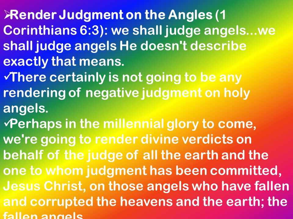 Render Judgment on the Angles (1 Corinthians 6:3): we shall judge angels...we shall judge angels He doesn t describe exactly that means.