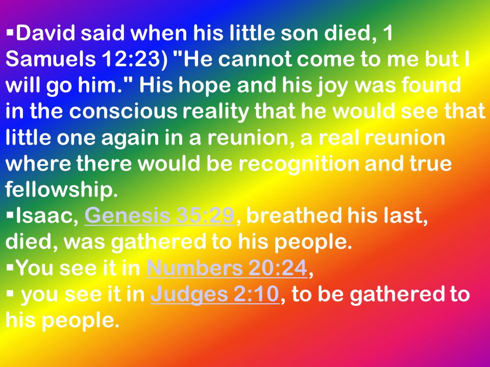David said when his little son died, 1 Samuels 12:23) He cannot come to me but I will go him. His hope and his joy was found in the conscious reality that he would see that little one again in a reunion, a real reunion where there would be recognition and true fellowship.