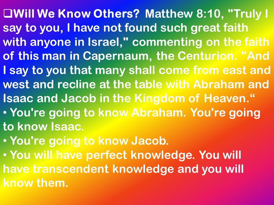 Will We Know Others Matthew 8:10, Truly I say to you, I have not found such great faith with anyone in Israel, commenting on the faith of this man in Capernaum, the Centurion. And I say to you that many shall come from east and west and recline at the table with Abraham and Isaac and Jacob in the Kingdom of Heaven.