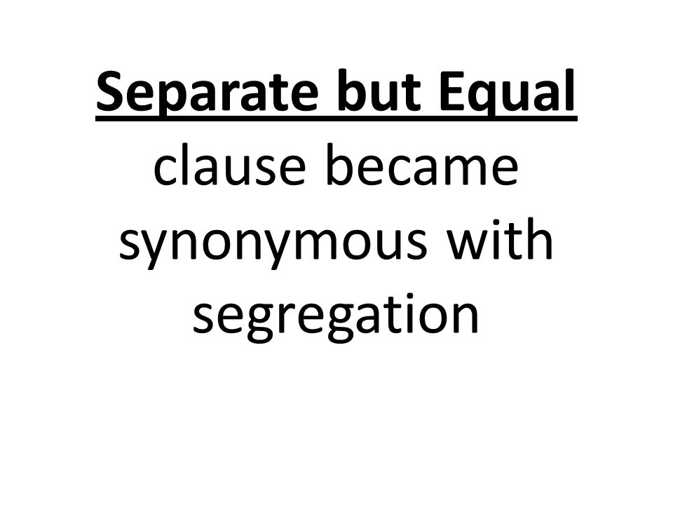 Separate but Equal clause became synonymous with segregation