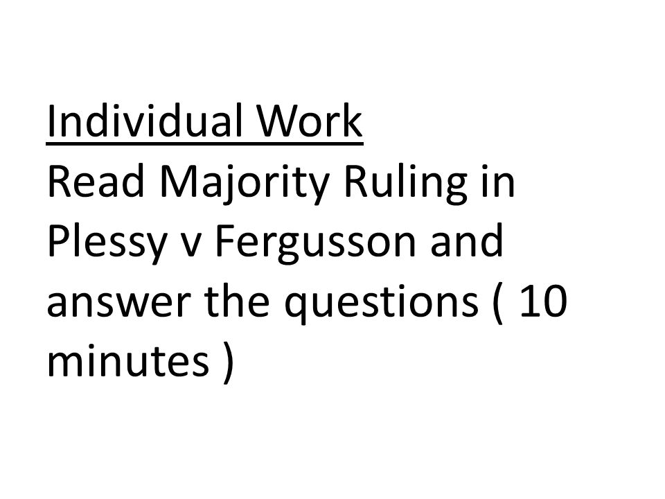 Individual Work Read Majority Ruling in Plessy v Fergusson and answer the questions ( 10 minutes )