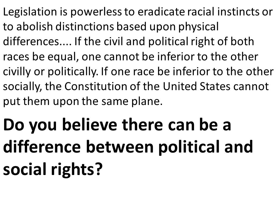 Legislation is powerless to eradicate racial instincts or to abolish distinctions based upon physical differences.... If the civil and political right of both races be equal, one cannot be inferior to the other civilly or politically. If one race be inferior to the other socially, the Constitution of the United States cannot put them upon the same plane.