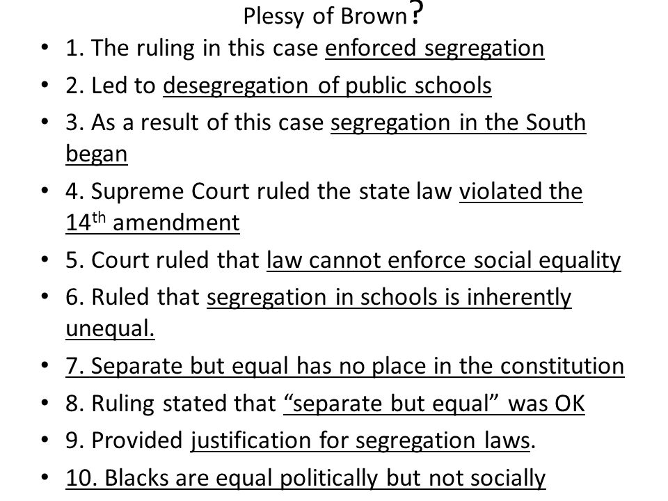 Plessy of Brown 1. The ruling in this case enforced segregation. 2. Led to desegregation of public schools.