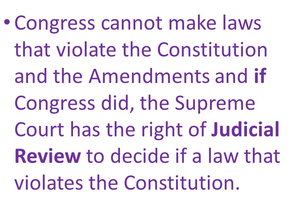 Congress cannot make laws that violate the Constitution and the Amendments and if Congress did, the Supreme Court has the right of Judicial Review to decide if a law that violates the Constitution.