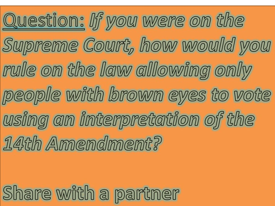 Question: If you were on the Supreme Court, how would you rule on the law allowing only people with brown eyes to vote using an interpretation of the 14th Amendment