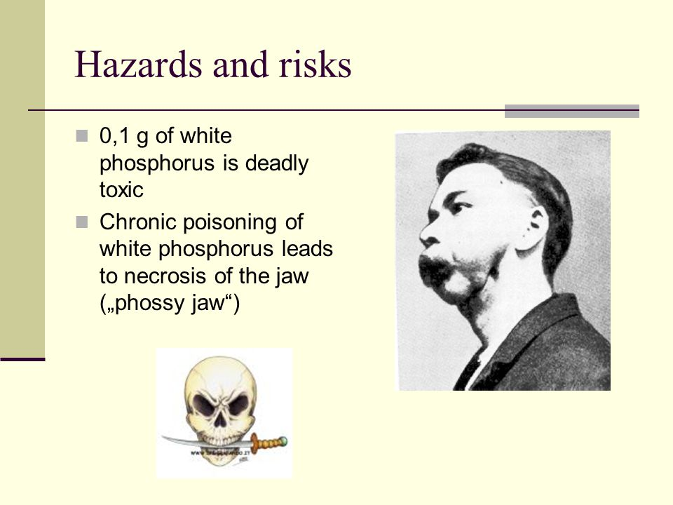 Hazards and risks 0,1 g of white phosphorus is deadly toxic