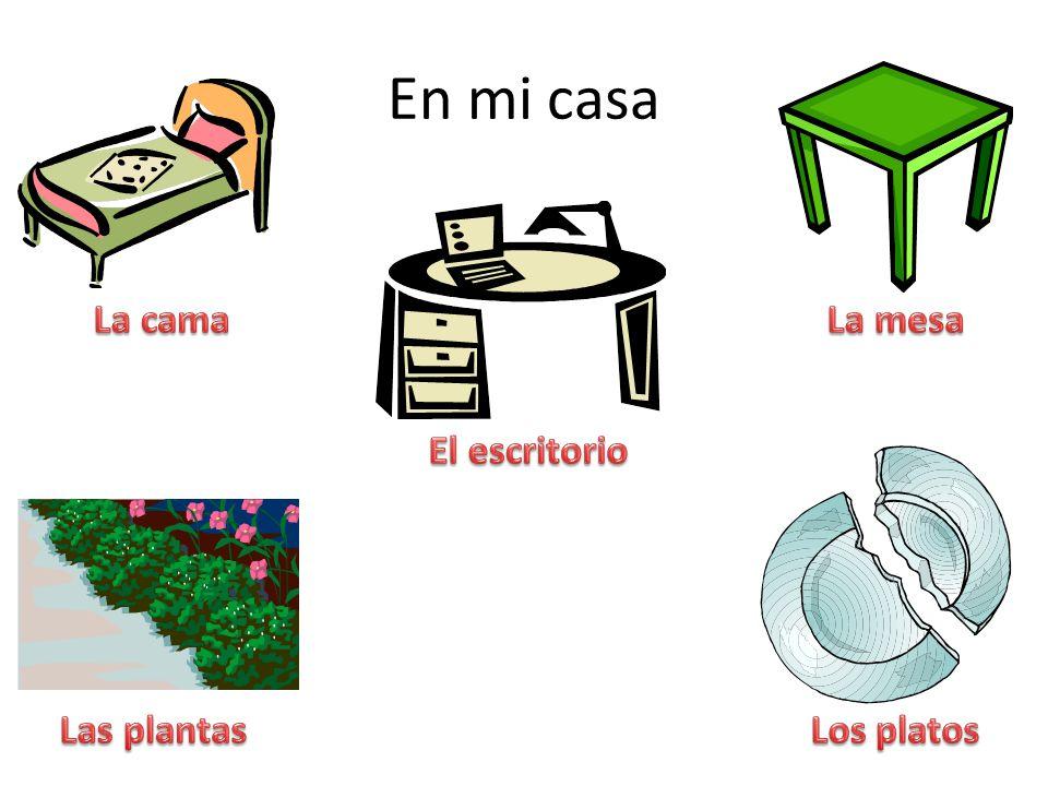 En mi casa La cama La mesa El escritorio Las plantas Los platos