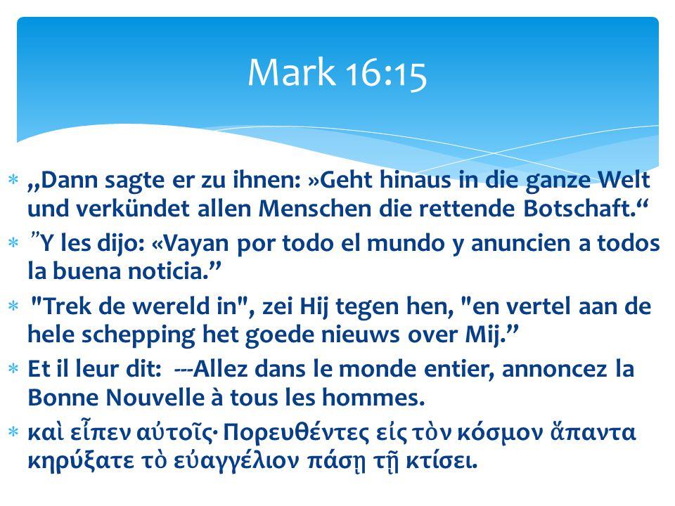 """Mark 16:15 """"Dann sagte er zu ihnen: »Geht hinaus in die ganze Welt und verkündet allen Menschen die rettende Botschaft."""