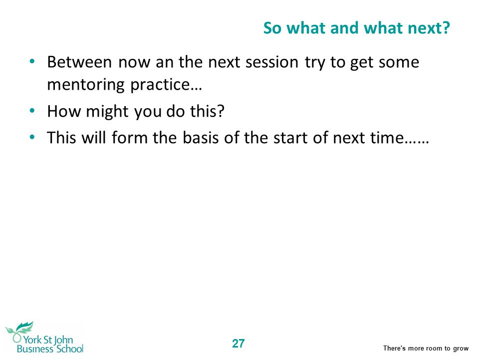 So what and what next Between now an the next session try to get some mentoring practice… How might you do this