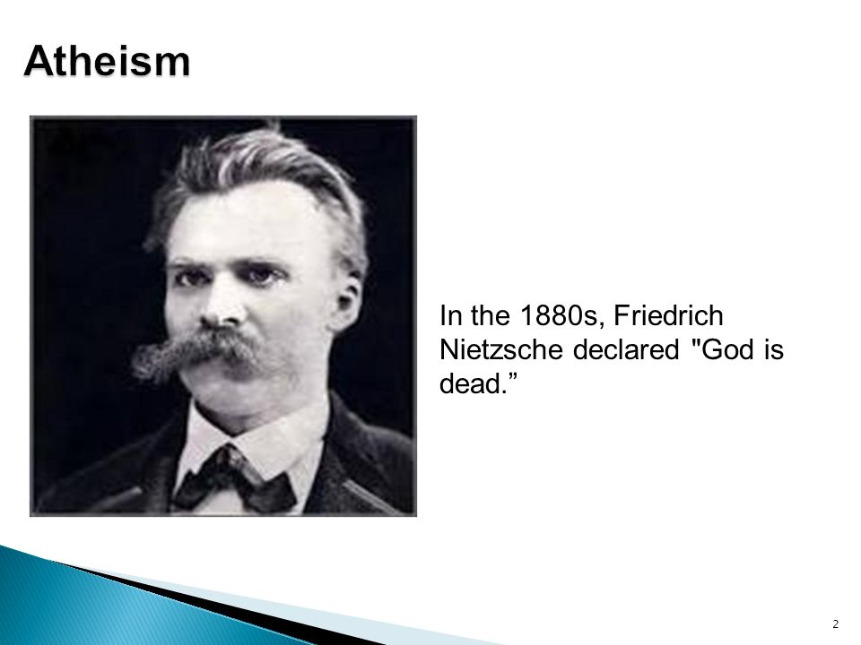 Atheism In the 1880s, Friedrich Nietzsche declared God is dead.