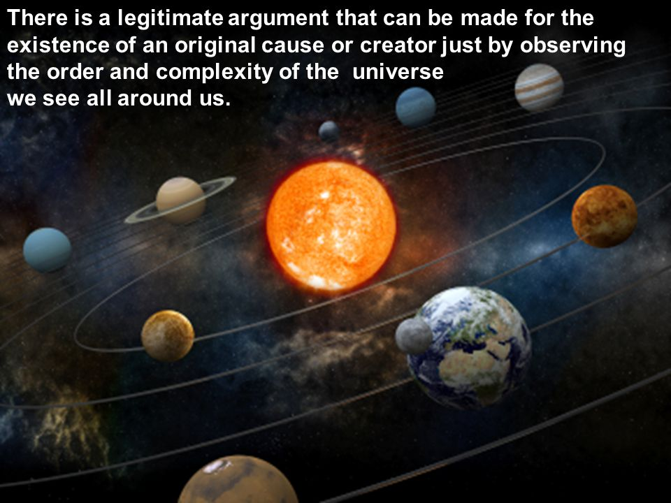 There is a legitimate argument that can be made for the existence of an original cause or creator just by observing