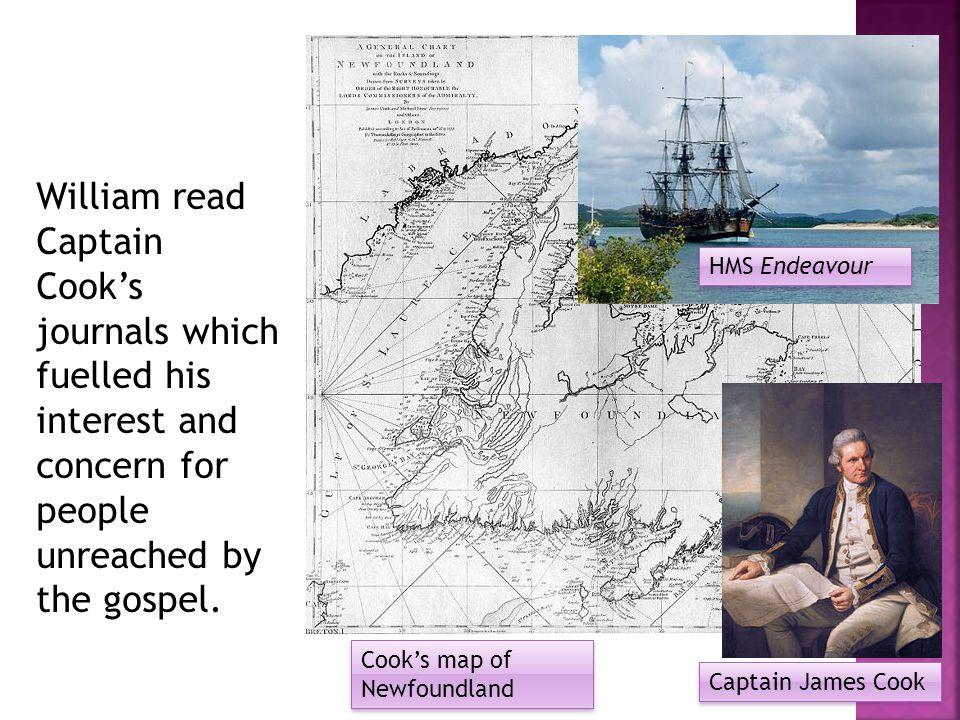 William read Captain Cook's journals which fuelled his interest and concern for people unreached by the gospel.