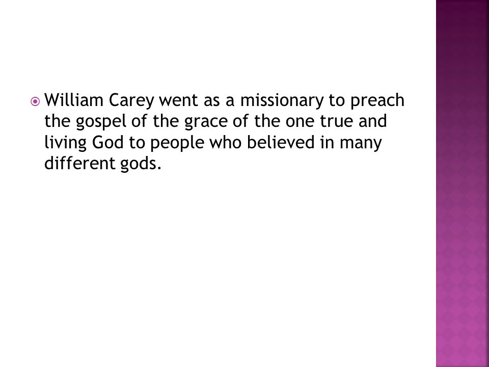 William Carey went as a missionary to preach the gospel of the grace of the one true and living God to people who believed in many different gods.