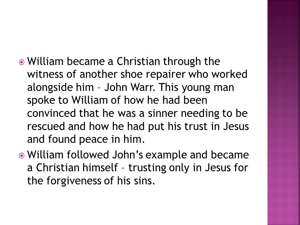William became a Christian through the witness of another shoe repairer who worked alongside him – John Warr. This young man spoke to William of how he had been convinced that he was a sinner needing to be rescued and how he had put his trust in Jesus and found peace in him.