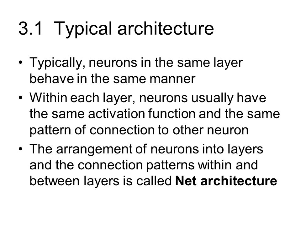 3.1 Typical architecture Typically, neurons in the same layer behave in the same manner.