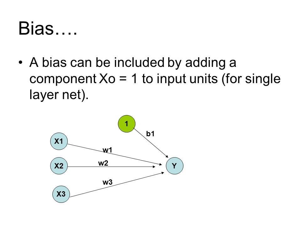 Bias…. A bias can be included by adding a component Xo = 1 to input units (for single layer net). 1.