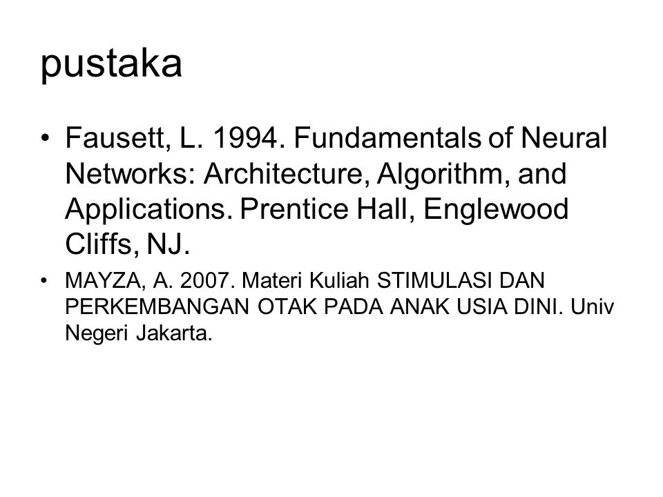pustaka Fausett, L. 1994. Fundamentals of Neural Networks: Architecture, Algorithm, and Applications. Prentice Hall, Englewood Cliffs, NJ.