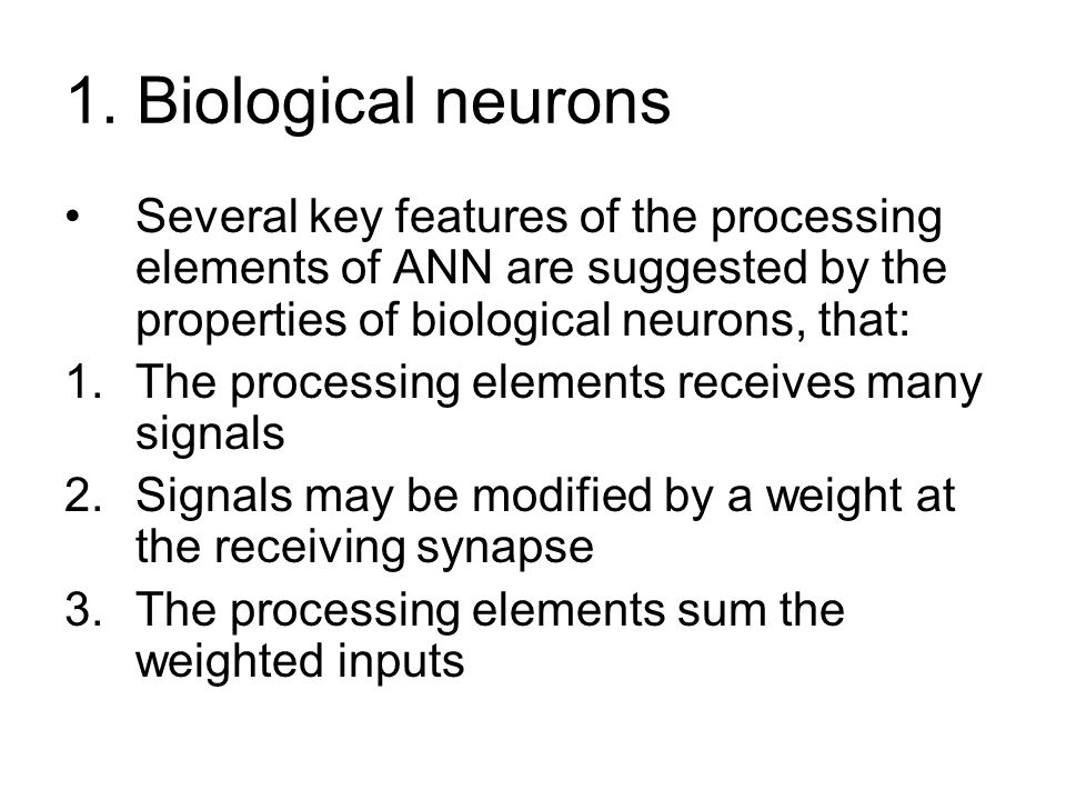 1. Biological neurons Several key features of the processing elements of ANN are suggested by the properties of biological neurons, that:
