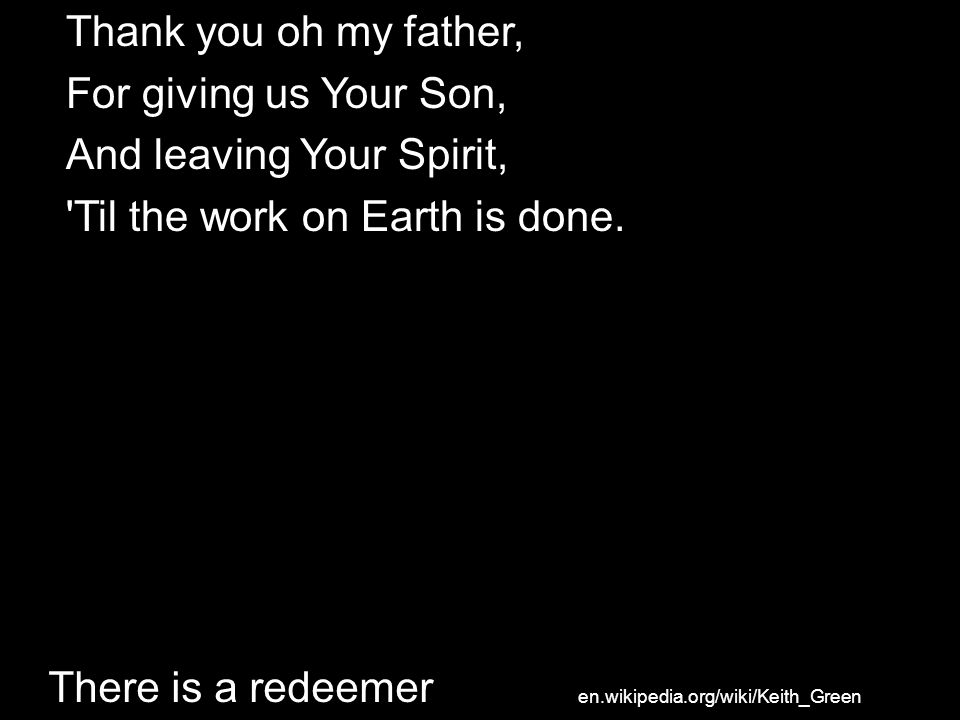 And leaving Your Spirit, Til the work on Earth is done.