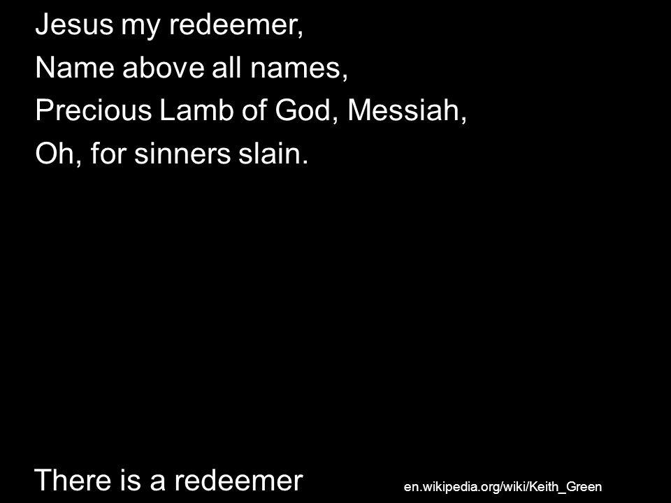 Precious Lamb of God, Messiah, Oh, for sinners slain.
