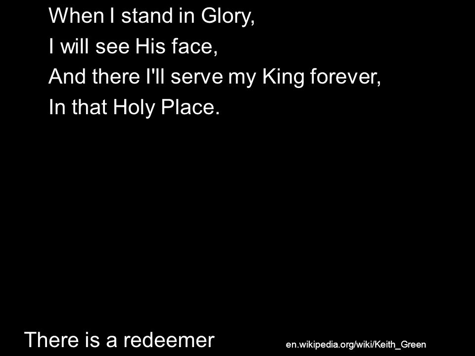 And there I ll serve my King forever, In that Holy Place.