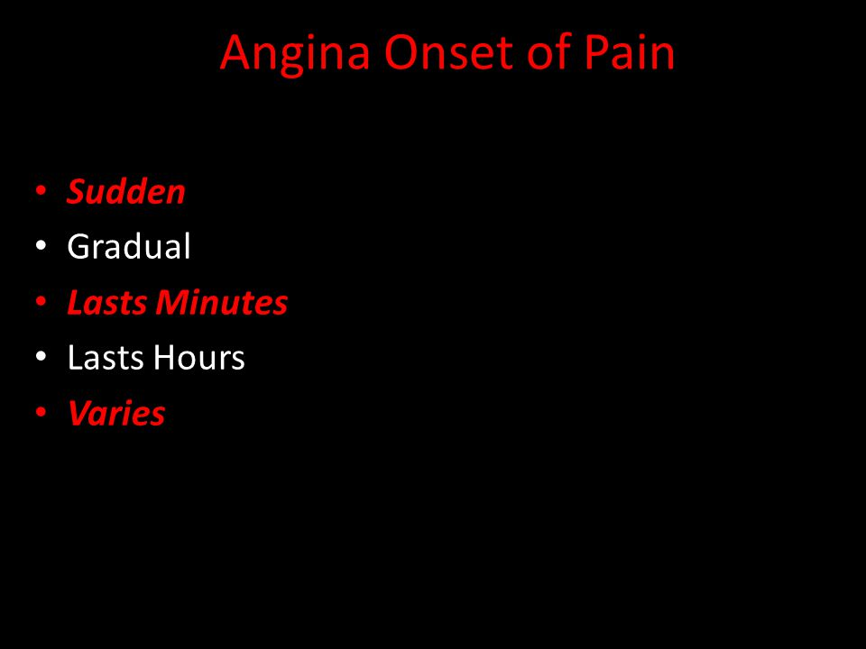 Angina Onset of Pain Sudden Gradual Lasts Minutes Lasts Hours Varies