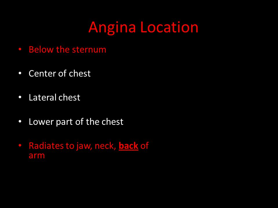 Angina Location Below the sternum Center of chest Lateral chest