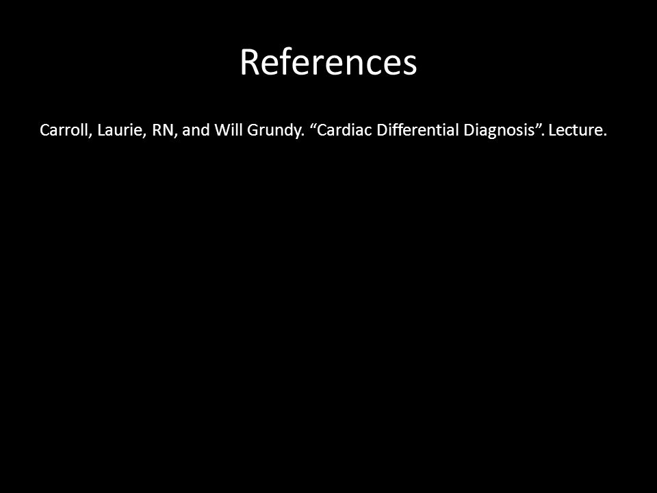 References Carroll, Laurie, RN, and Will Grundy. Cardiac Differential Diagnosis . Lecture.