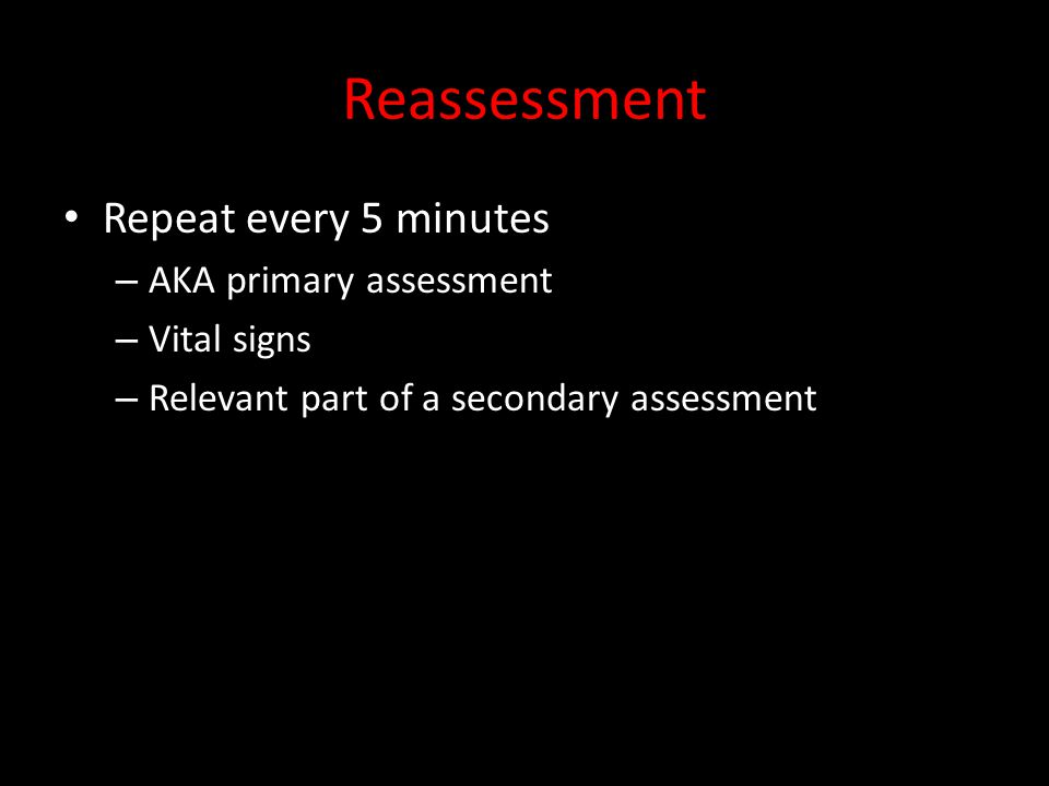 Reassessment Repeat every 5 minutes AKA primary assessment Vital signs